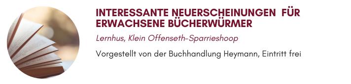 INTERESSANTE NEUERSCHEINUNGEN FÜR ERWACHSENE BÜCHERWÜRMER Lernhus, Klein Offenseth-Sparrieshoop Vorgestellt von der Buchhandlung Heymann, Eintritt frei